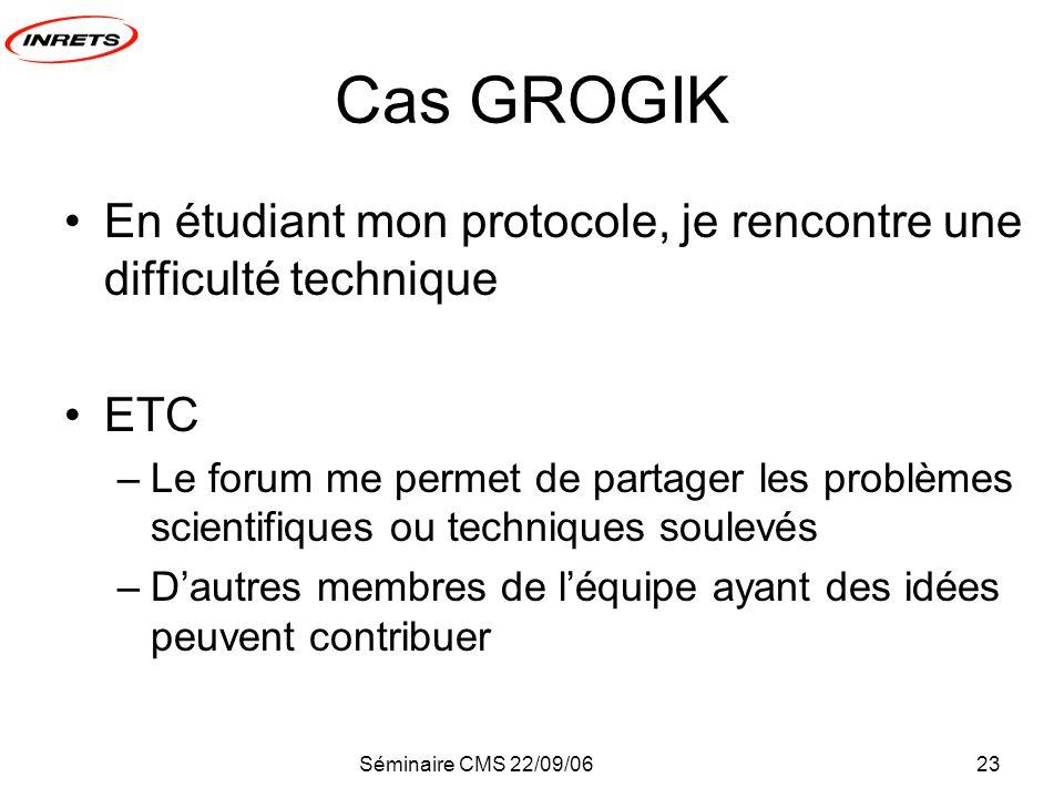 Séminaire CMS 22/09/0623 Cas GROGIK En étudiant mon protocole, je rencontre une difficulté technique ETC –Le forum me permet de partager les problèmes scientifiques ou techniques soulevés –Dautres membres de léquipe ayant des idées peuvent contribuer