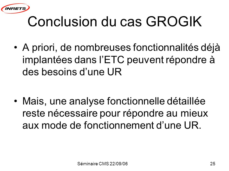 Séminaire CMS 22/09/0625 Conclusion du cas GROGIK A priori, de nombreuses fonctionnalités déjà implantées dans lETC peuvent répondre à des besoins dune UR Mais, une analyse fonctionnelle détaillée reste nécessaire pour répondre au mieux aux mode de fonctionnement dune UR.