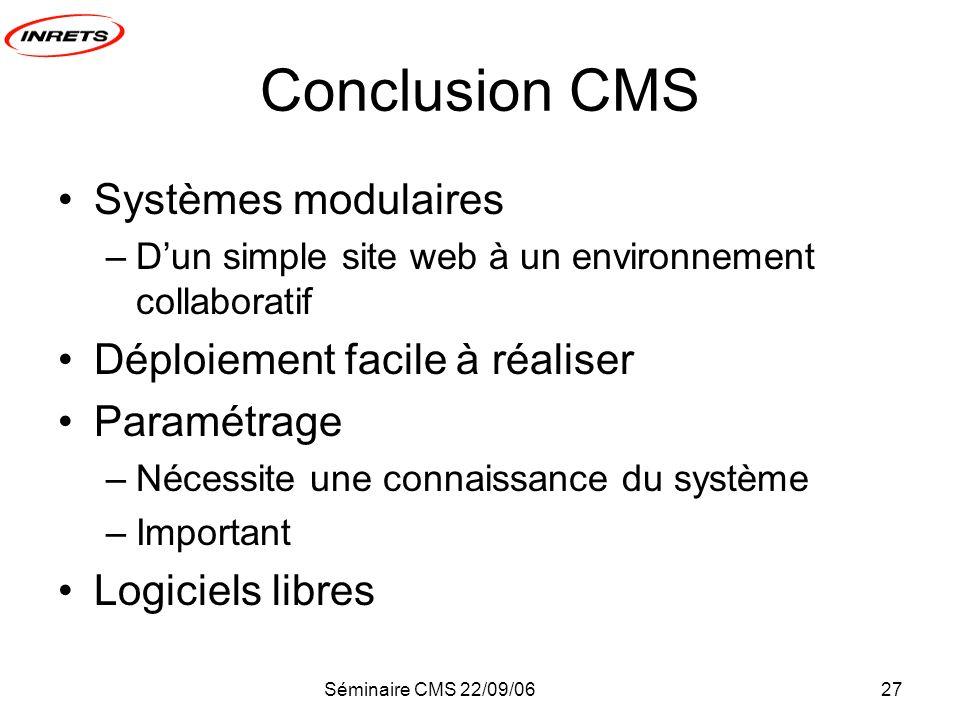 Séminaire CMS 22/09/0627 Conclusion CMS Systèmes modulaires –Dun simple site web à un environnement collaboratif Déploiement facile à réaliser Paramétrage –Nécessite une connaissance du système –Important Logiciels libres