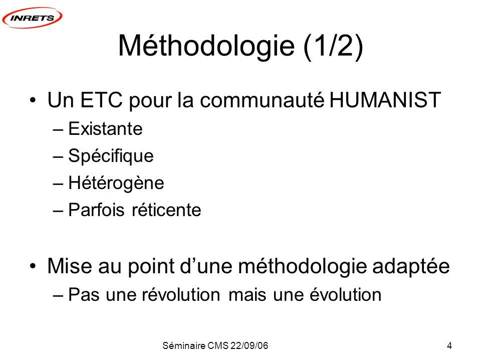 Séminaire CMS 22/09/064 Méthodologie (1/2) Un ETC pour la communauté HUMANIST –Existante –Spécifique –Hétérogène –Parfois réticente Mise au point dune méthodologie adaptée –Pas une révolution mais une évolution