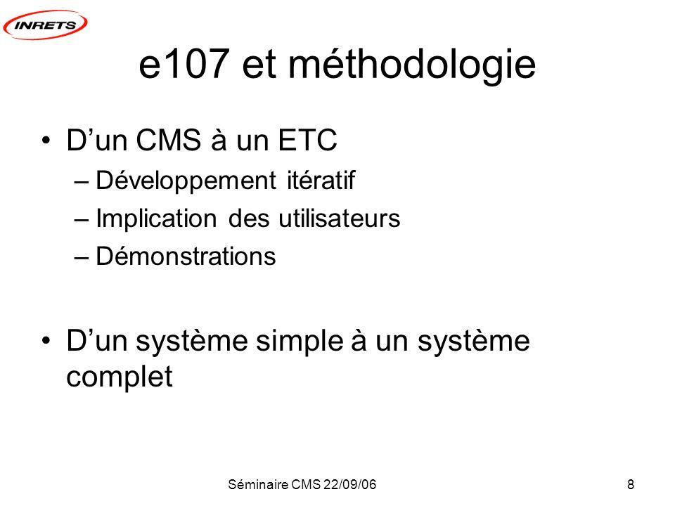 Séminaire CMS 22/09/068 e107 et méthodologie Dun CMS à un ETC –Développement itératif –Implication des utilisateurs –Démonstrations Dun système simple à un système complet