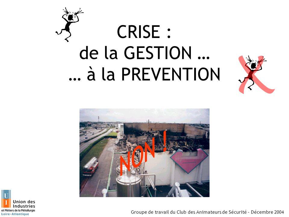 Groupe de travail du Club des Animateurs de Sécurité – Décembre 2004 CRISE : de la GESTION … … à la PREVENTION