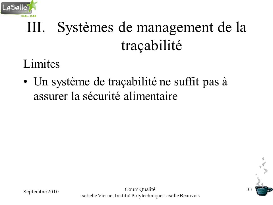 Septembre 2010 Cours Qualité Isabelle Vierne, Institut Polytechnique Lasalle Beauvais 33 III.Systèmes de management de la traçabilité Limites Un systè