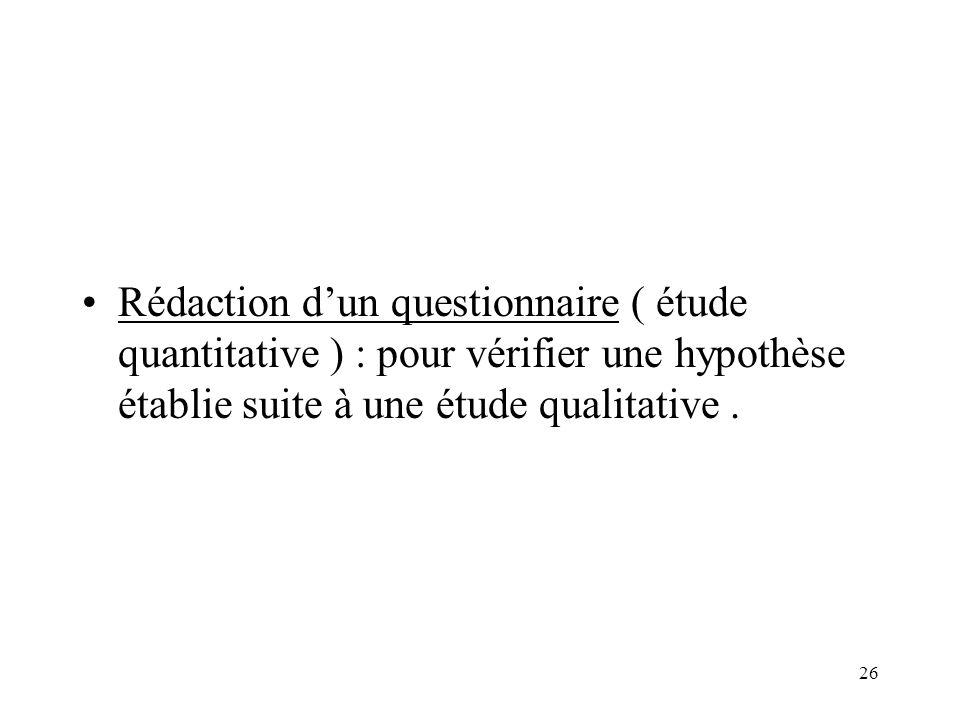 26 Rédaction dun questionnaire ( étude quantitative ) : pour vérifier une hypothèse établie suite à une étude qualitative.