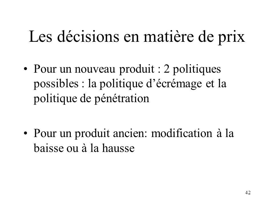 42 Les décisions en matière de prix Pour un nouveau produit : 2 politiques possibles : la politique décrémage et la politique de pénétration Pour un p