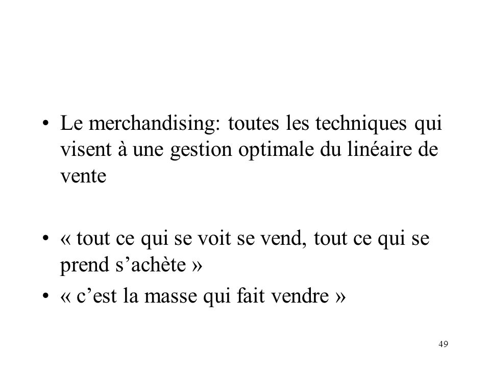 49 Le merchandising: toutes les techniques qui visent à une gestion optimale du linéaire de vente « tout ce qui se voit se vend, tout ce qui se prend sachète » « cest la masse qui fait vendre »