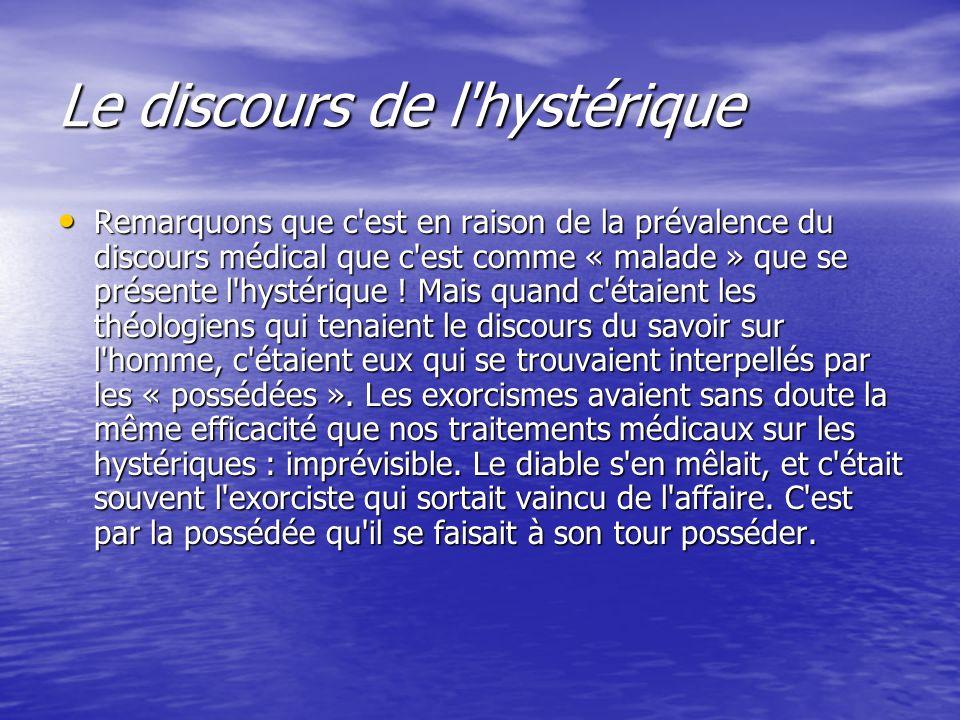 Le discours de l'hystérique Remarquons que c'est en raison de la prévalence du discours médical que c'est comme « malade » que se présente l'hystériqu