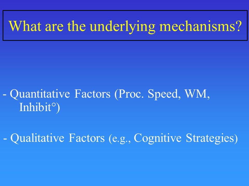 What are the underlying mechanisms? - Quantitative Factors (Proc. Speed, WM, Inhibit°) - Qualitative Factors (e.g., Cognitive Strategies )
