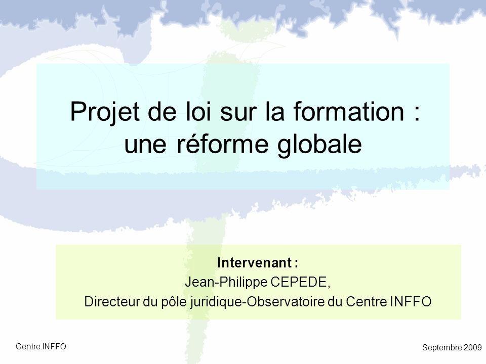 Projet de loi sur la formation : une réforme globale Septembre 2009 Centre INFFO Intervenant : Jean-Philippe CEPEDE, Directeur du pôle juridique-Obser