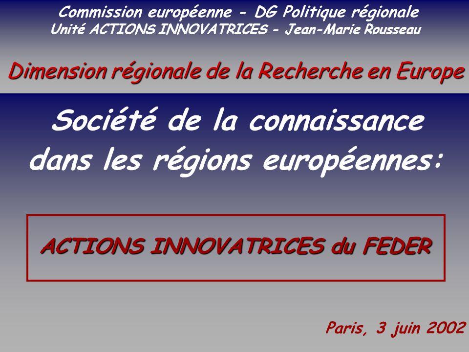 SOCIETE DE LA CONNAISSANCE Jean-Marie ROUSSEAU PARIS - REPERES 3/06/2002 6PRFR 1 Politique régionale Dimension régionale de la Recherche en Europe Commission européenne - DG Politique régionale Unité ACTIONS INNOVATRICES - Jean-Marie Rousseau Dimension régionale de la Recherche en Europe Société de la connaissance dans les régions européennes: ACTIONS INNOVATRICES du FEDER Paris, 3 juin 2002