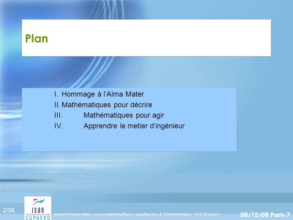 2/35 08/12/08 Paris 7 Manuel Samuelides: « Les mahématiques appliquées à lAéronautique et à lEspace Plan I.Hommage à lAlma Mater II.Mathématiques pour