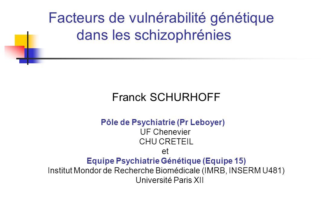 Facteurs de vulnérabilité génétique dans les schizophrénies Franck SCHURHOFF Pôle de Psychiatrie (Pr Leboyer) UF Chenevier CHU CRETEIL et Equipe Psych