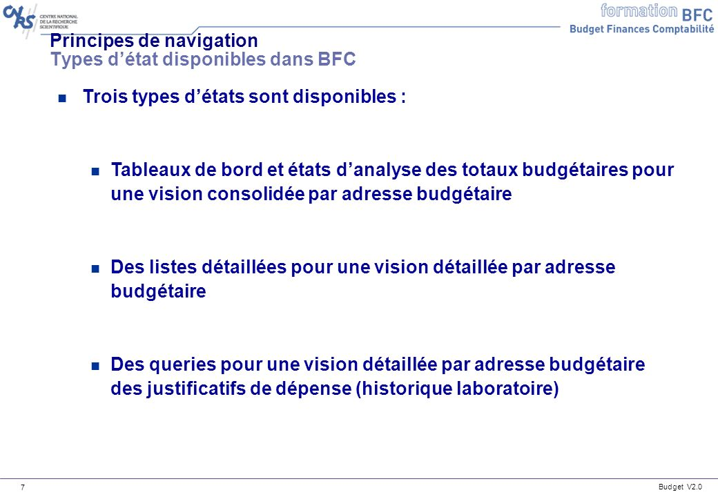 Budget V2.0 8 Principes de navigation Accès aux états budgétaires n Les tableaux de bord, les états danalyse par totaux budgétaires et les listes détaillées sont disponibles dans la menu reporting du domaine Budget