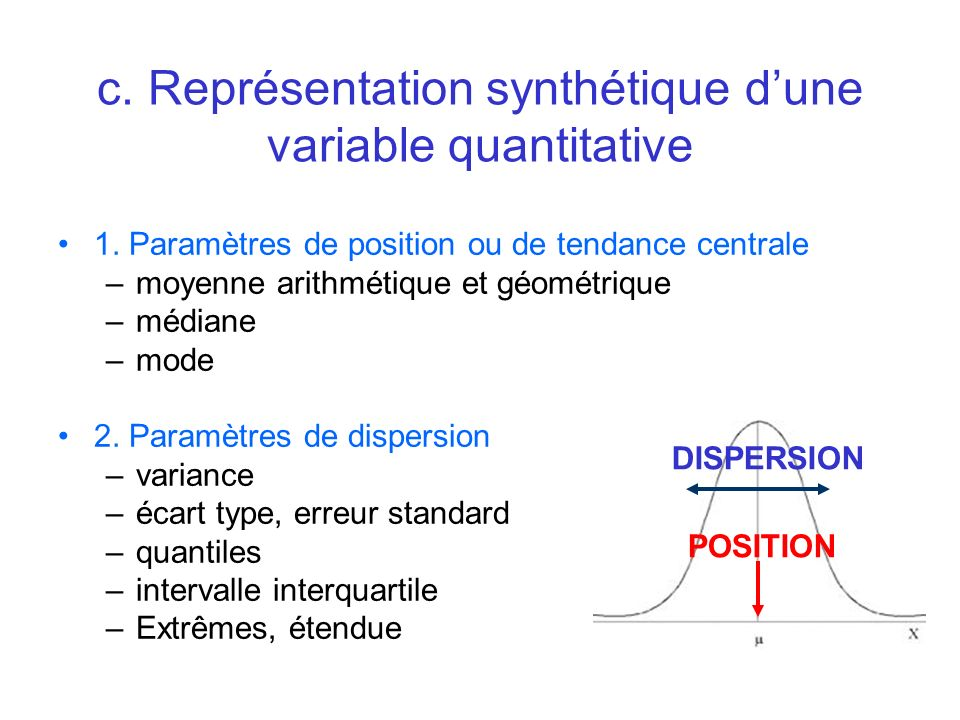 1. Paramètres de position ou de tendance centrale –moyenne arithmétique et géométrique –médiane –mode 2. Paramètres de dispersion –variance –écart typ