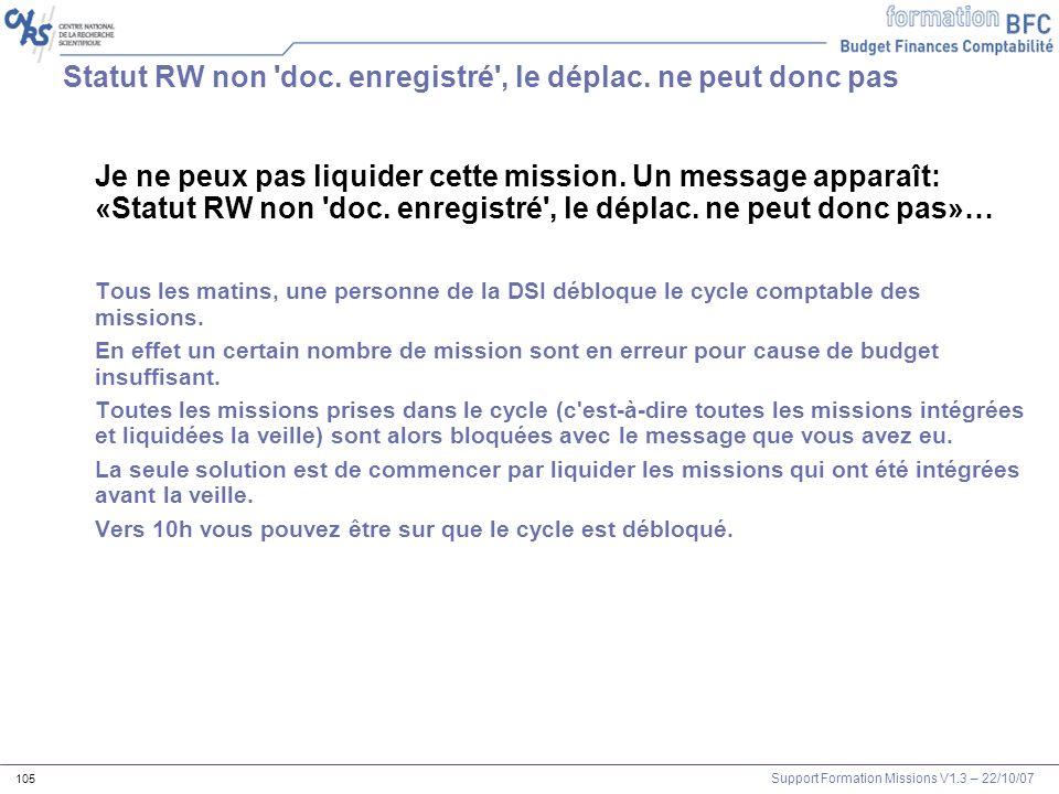 Support Formation Missions V1.3 – 22/10/07 105 Statut RW non 'doc. enregistré', le déplac. ne peut donc pas Je ne peux pas liquider cette mission. Un