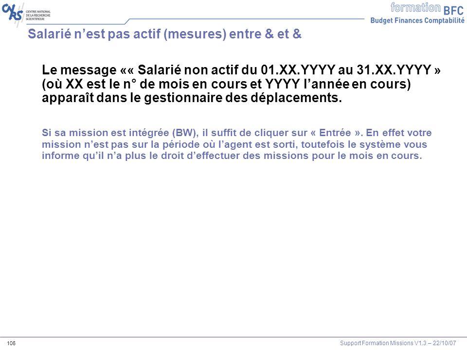 Support Formation Missions V1.3 – 22/10/07 106 Salarié nest pas actif (mesures) entre & et & Le message «« Salarié non actif du 01.XX.YYYY au 31.XX.YY
