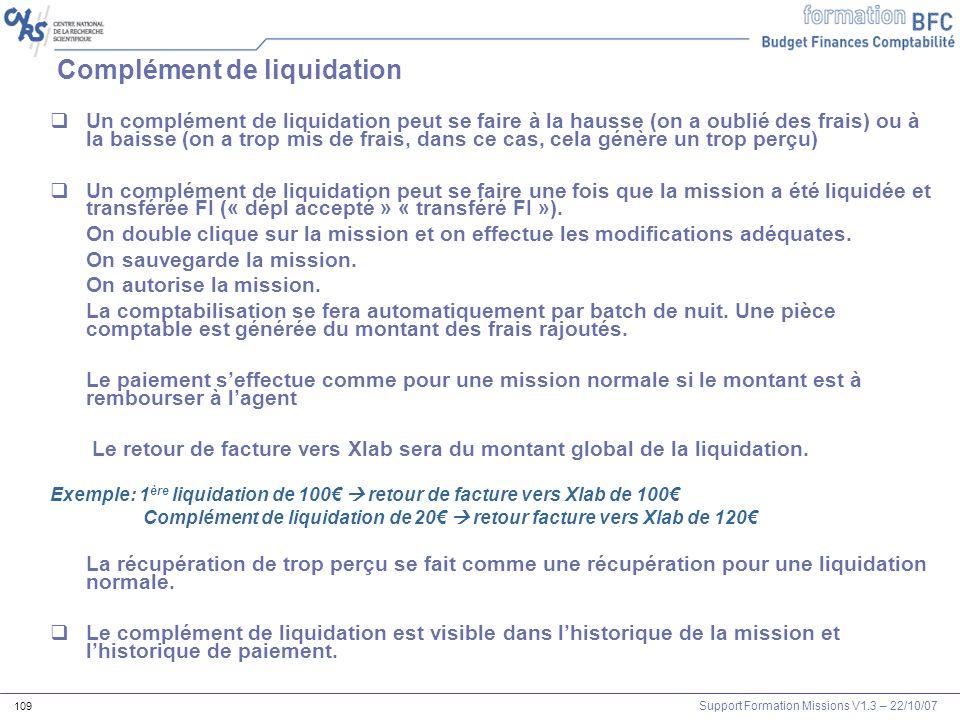 Support Formation Missions V1.3 – 22/10/07 109 Complément de liquidation Un complément de liquidation peut se faire à la hausse (on a oublié des frais