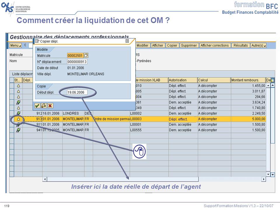 Support Formation Missions V1.3 – 22/10/07 119 Comment créer la liquidation de cet OM ? Insérer ici la date réelle de départ de lagent