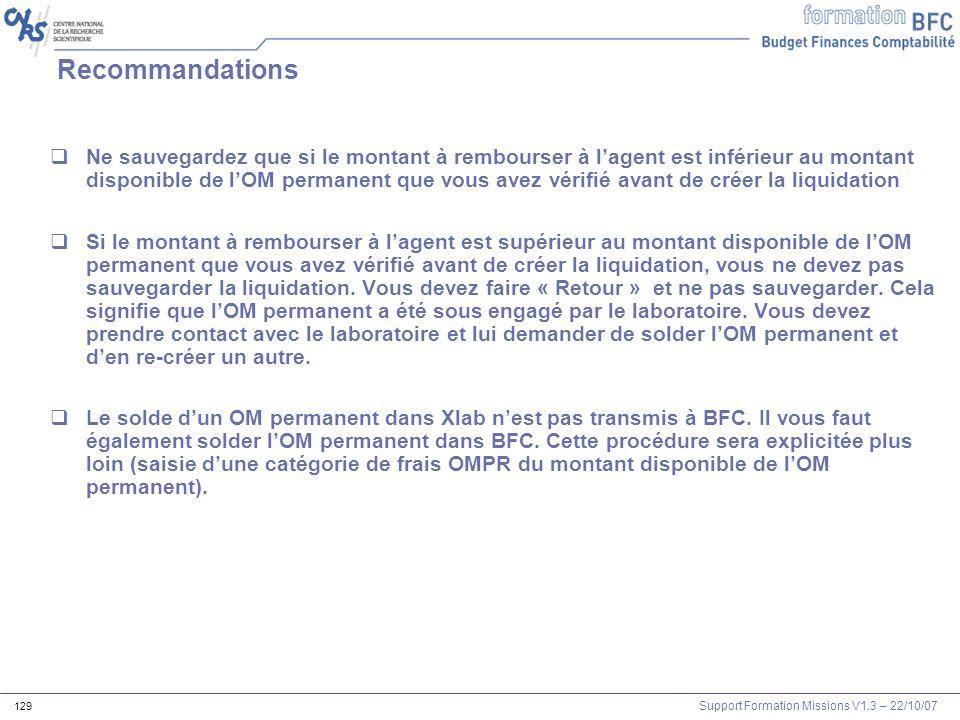Support Formation Missions V1.3 – 22/10/07 129 Recommandations Ne sauvegardez que si le montant à rembourser à lagent est inférieur au montant disponi