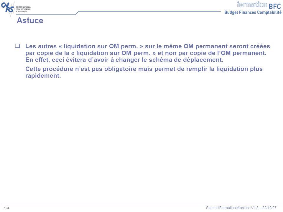 Support Formation Missions V1.3 – 22/10/07 134 Astuce Les autres « liquidation sur OM perm. » sur le même OM permanent seront créées par copie de la «