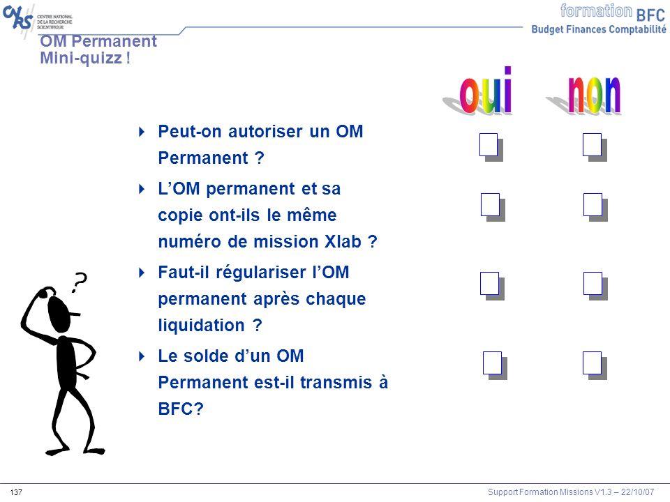 Support Formation Missions V1.3 – 22/10/07 137 OM Permanent Mini-quizz ! Peut-on autoriser un OM Permanent ? LOM permanent et sa copie ont-ils le même