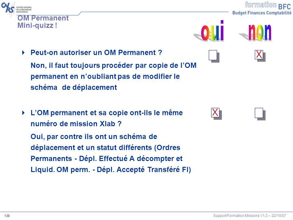Support Formation Missions V1.3 – 22/10/07 138 Peut-on autoriser un OM Permanent ? Non, il faut toujours procéder par copie de lOM permanent en noubli