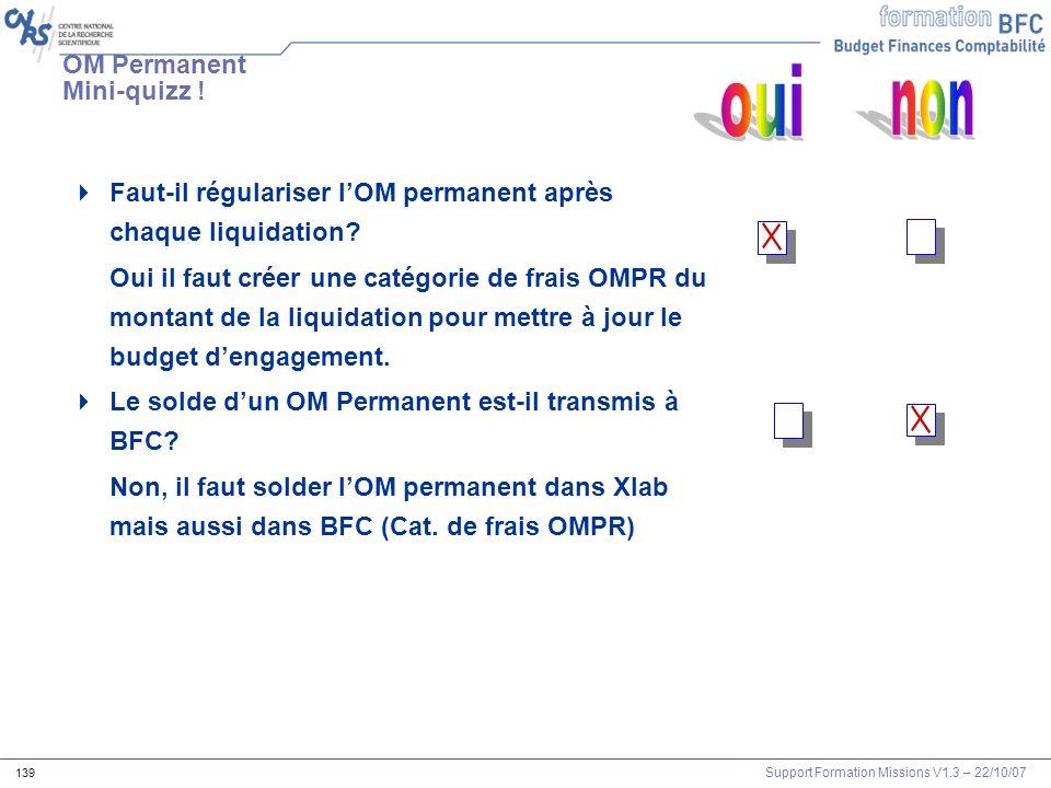 Support Formation Missions V1.3 – 22/10/07 139 Faut-il régulariser lOM permanent après chaque liquidation? Oui il faut créer une catégorie de frais OM