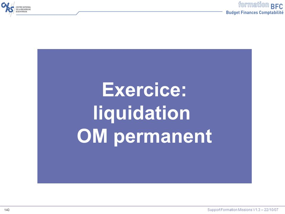 Support Formation Missions V1.3 – 22/10/07 140 Exercice: liquidation OM permanent