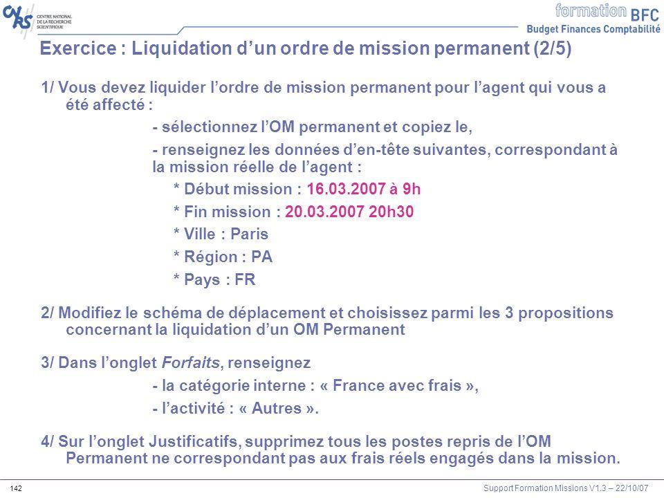 Support Formation Missions V1.3 – 22/10/07 142 Exercice : Liquidation dun ordre de mission permanent (2/5) 1/ Vous devez liquider lordre de mission pe