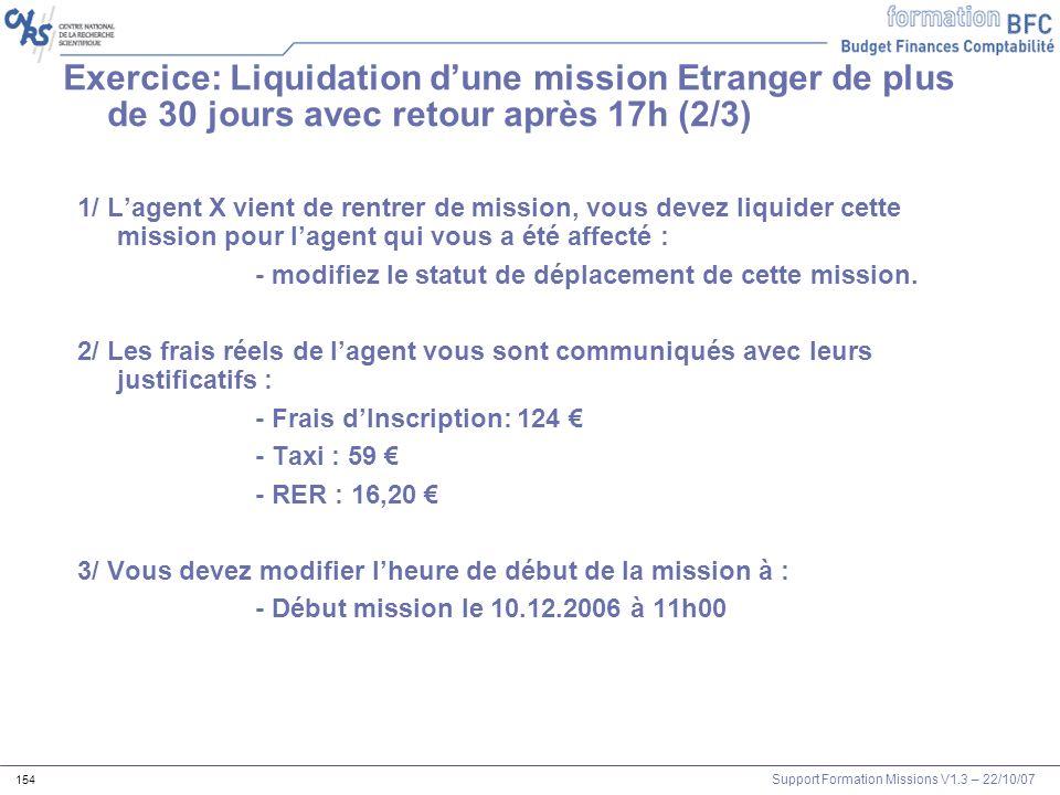 Support Formation Missions V1.3 – 22/10/07 154 Exercice: Liquidation dune mission Etranger de plus de 30 jours avec retour après 17h (2/3) 1/ Lagent X