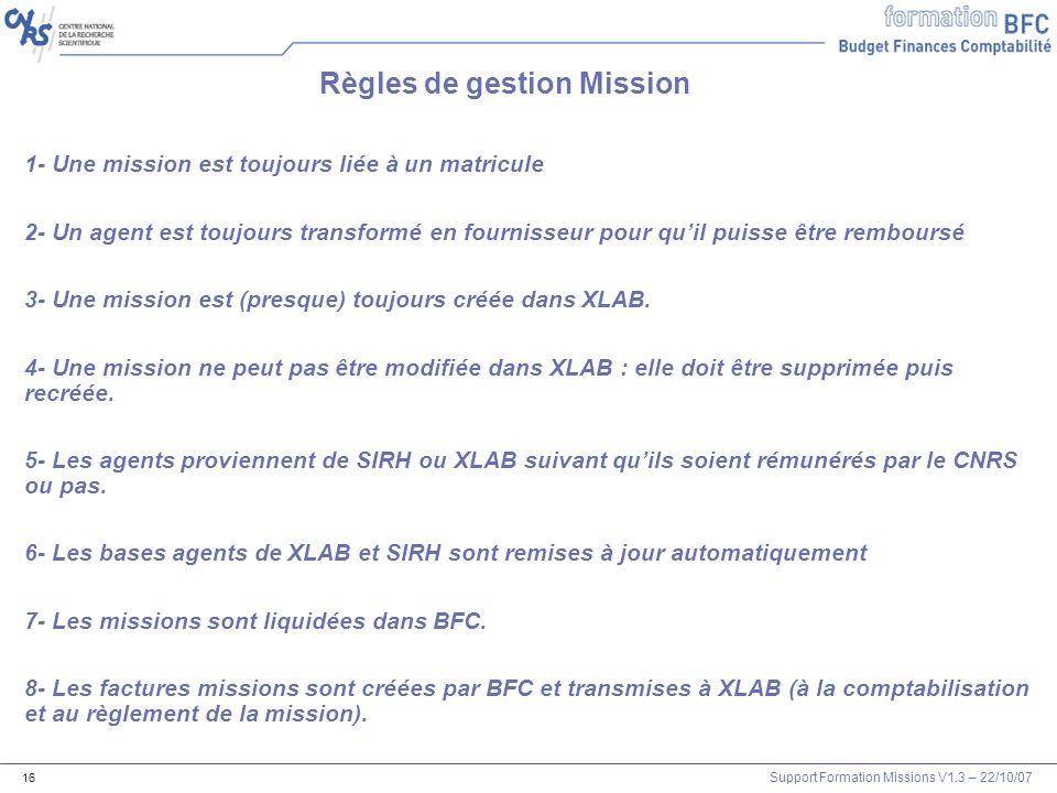 Support Formation Missions V1.3 – 22/10/07 16 Règles de gestion Mission 1- Une mission est toujours liée à un matricule 2- Un agent est toujours trans