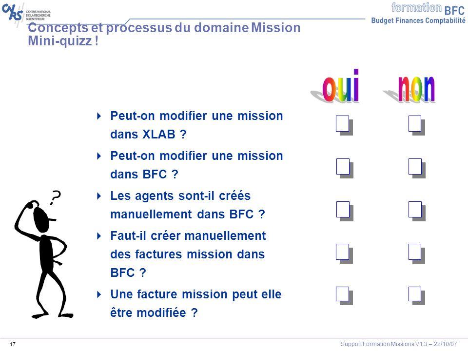 Support Formation Missions V1.3 – 22/10/07 17 Concepts et processus du domaine Mission Mini-quizz ! Peut-on modifier une mission dans XLAB ? Peut-on m