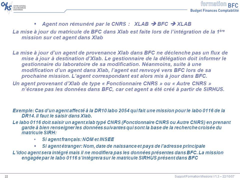 Support Formation Missions V1.3 – 22/10/07 22 Agent non rémunéré par le CNRS : XLAB BFC XLAB La mise à jour du matricule de BFC dans Xlab est faite lo