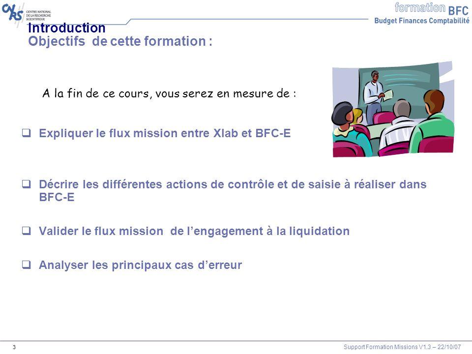 Support Formation Missions V1.3 – 22/10/07 3 Introduction Objectifs de cette formation : Expliquer le flux mission entre Xlab et BFC-E Décrire les dif
