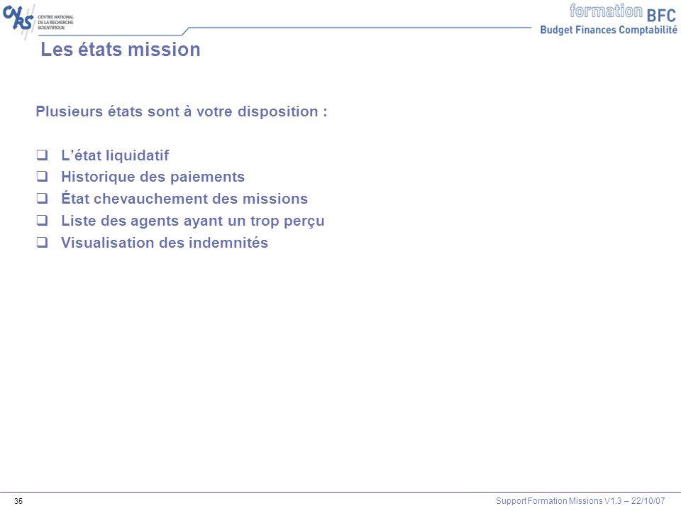 Support Formation Missions V1.3 – 22/10/07 35 Les états mission Plusieurs états sont à votre disposition : Létat liquidatif Historique des paiements É