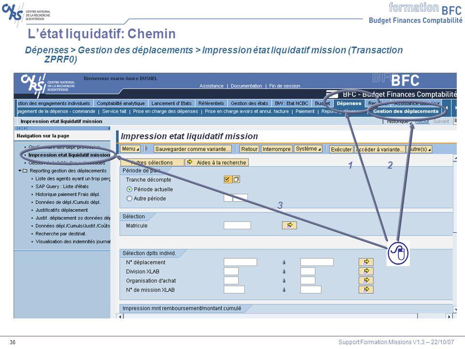 Support Formation Missions V1.3 – 22/10/07 36 Létat liquidatif: Chemin 1 3 21 Dépenses > Gestion des déplacements > Impression état liquidatif mission