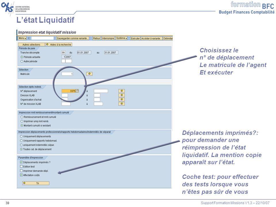 Support Formation Missions V1.3 – 22/10/07 39 Choisissez le n° de déplacement Le matricule de lagent Et exécuter Létat Liquidatif Déplacements imprimé