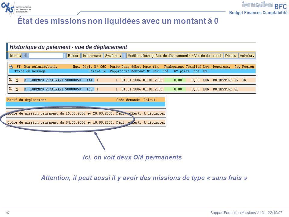 Support Formation Missions V1.3 – 22/10/07 47 État des missions non liquidées avec un montant à 0 Ici, on voit deux OM permanents Attention, il peut a