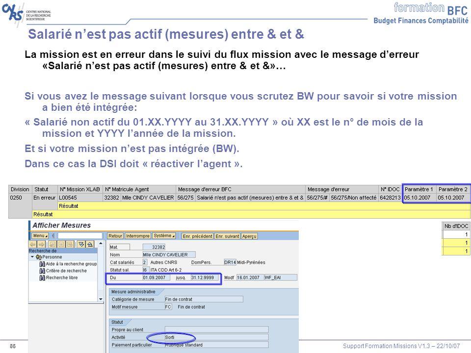 Support Formation Missions V1.3 – 22/10/07 86 Salarié nest pas actif (mesures) entre & et & La mission est en erreur dans le suivi du flux mission ave