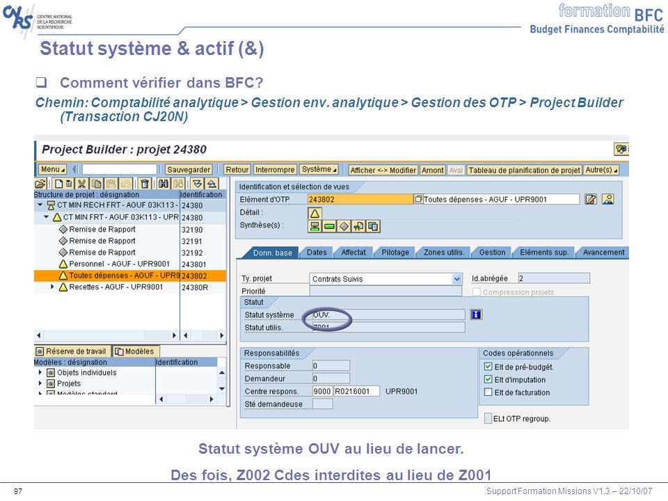 Support Formation Missions V1.3 – 22/10/07 97 Statut système & actif (&) Comment vérifier dans BFC? Chemin: Comptabilité analytique > Gestion env. ana