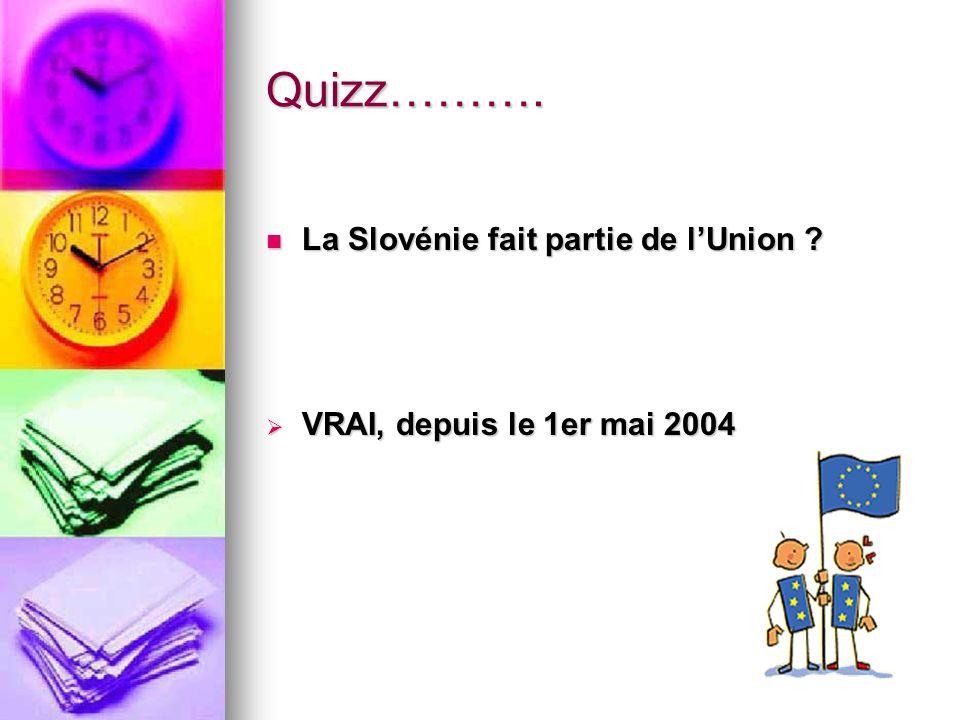 Quizz………. La Slovénie fait partie de lUnion ? La Slovénie fait partie de lUnion ? VRAI, depuis le 1er mai 2004 VRAI, depuis le 1er mai 2004