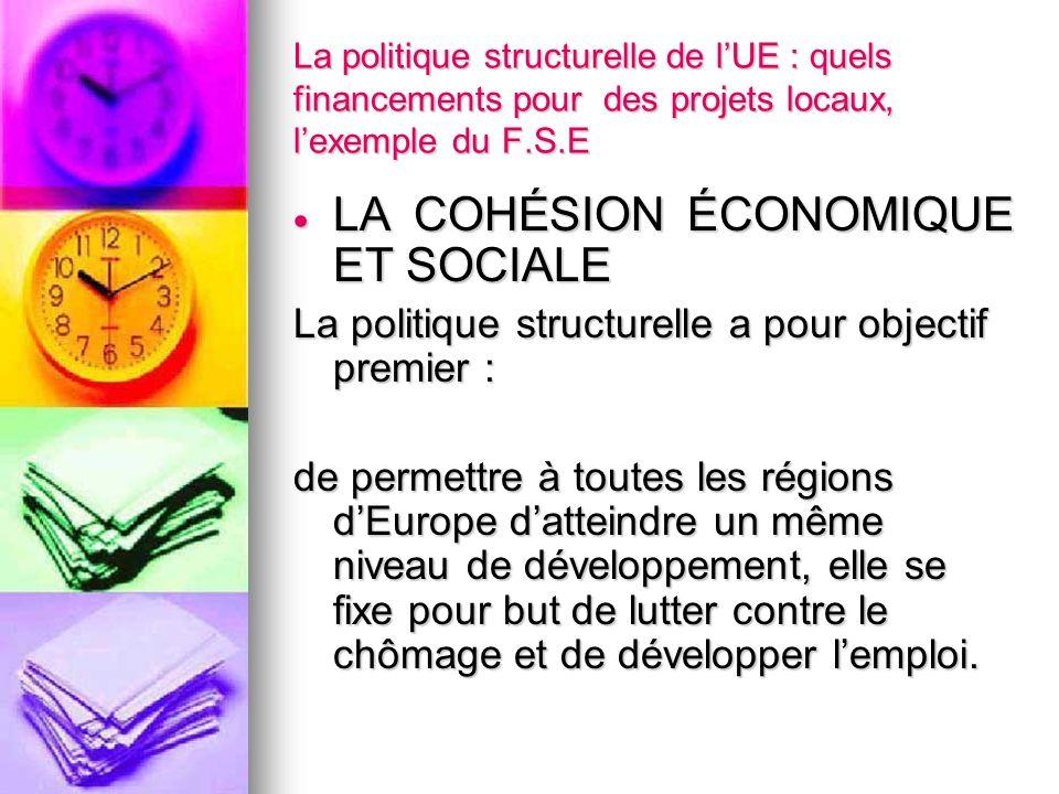 La politique structurelle de lUE : quels financements pour des projets locaux, lexemple du F.S.E LA COHÉSION ÉCONOMIQUE ET SOCIALE LA COHÉSION ÉCONOMI