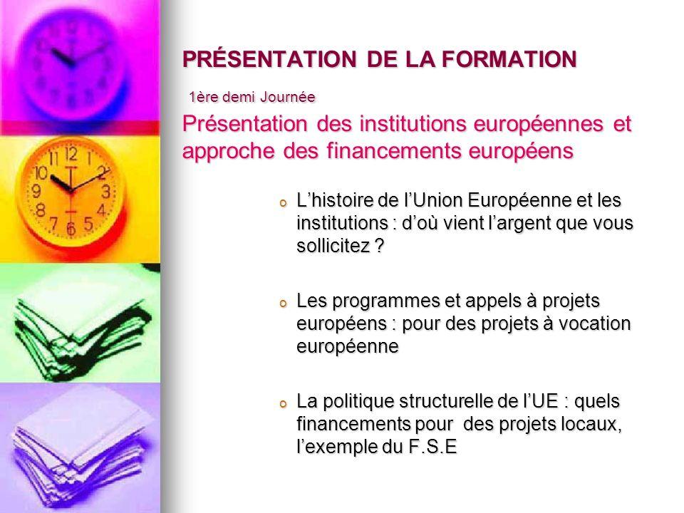 PRÉSENTATION DE LA FORMATION 1ère demi Journée Présentation des institutions européennes et approche des financements européens o Lhistoire de lUnion