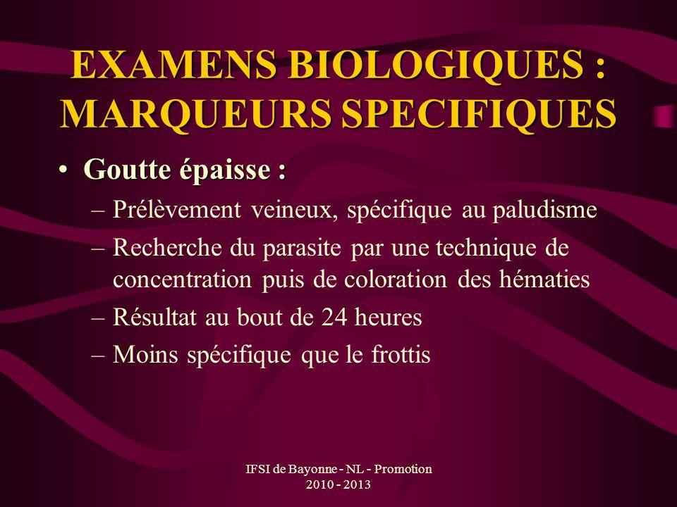 IFSI de Bayonne - NL - Promotion 2010 - 2013 EXAMENS BIOLOGIQUES : MARQUEURS SPECIFIQUES Goutte épaisse :Goutte épaisse : –Prélèvement veineux, spécif