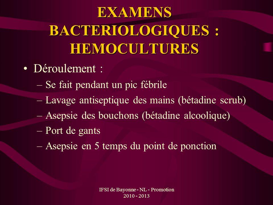 IFSI de Bayonne - NL - Promotion 2010 - 2013 EXAMENS BACTERIOLOGIQUES : HEMOCULTURES Déroulement : –Se fait pendant un pic fébrile –Lavage antiseptiqu