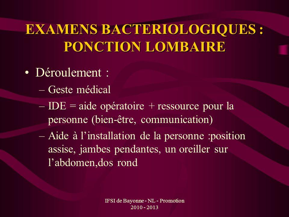 IFSI de Bayonne - NL - Promotion 2010 - 2013 EXAMENS BACTERIOLOGIQUES : PONCTION LOMBAIRE Déroulement : –Geste médical –IDE = aide opératoire + ressou
