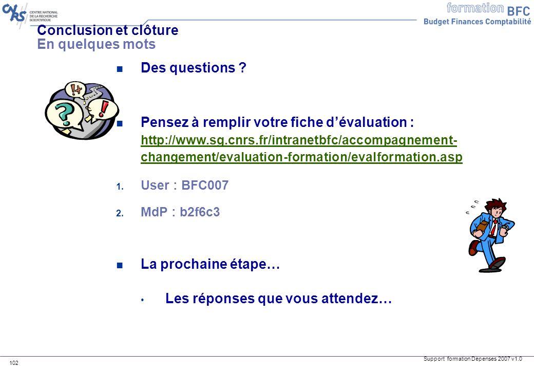 Support formation Dépenses 2007 v1.0 102 Conclusion et clôture En quelques mots n Des questions ? n Pensez à remplir votre fiche dévaluation : http://
