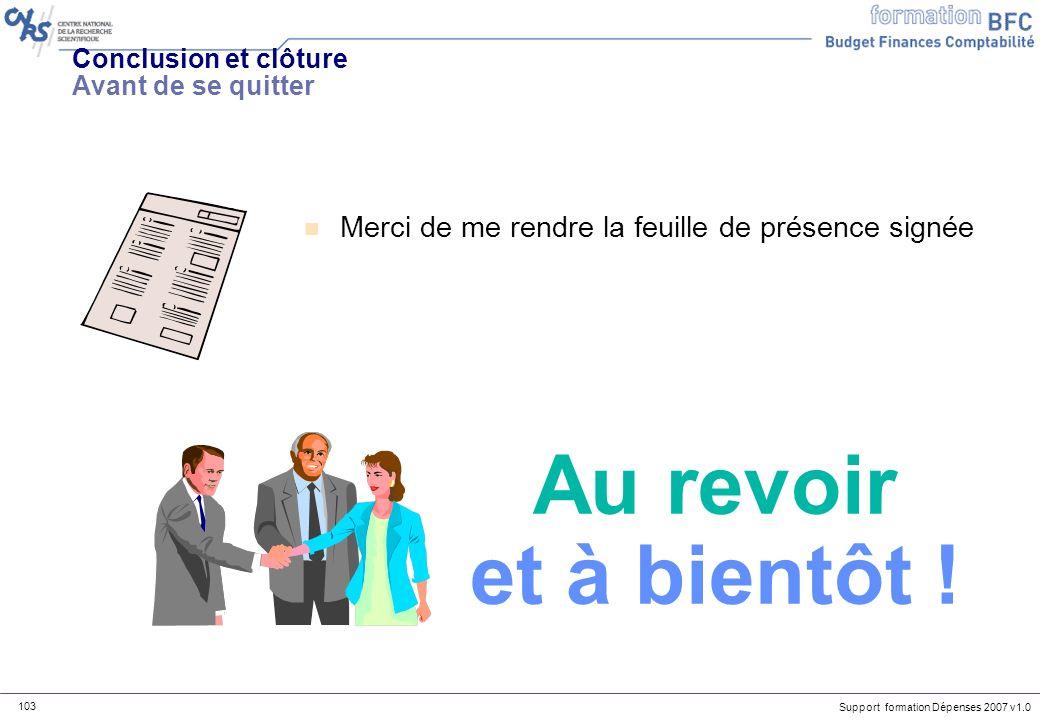Support formation Dépenses 2007 v1.0 103 Conclusion et clôture Avant de se quitter n Merci de me rendre la feuille de présence signée Au revoir et à b
