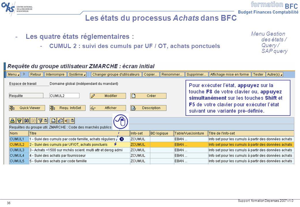 Support formation Dépenses 2007 v1.0 36 -Les quatre états réglementaires : -CUMUL 2 : suivi des cumuls par UF / OT, achats ponctuels Les états du proc