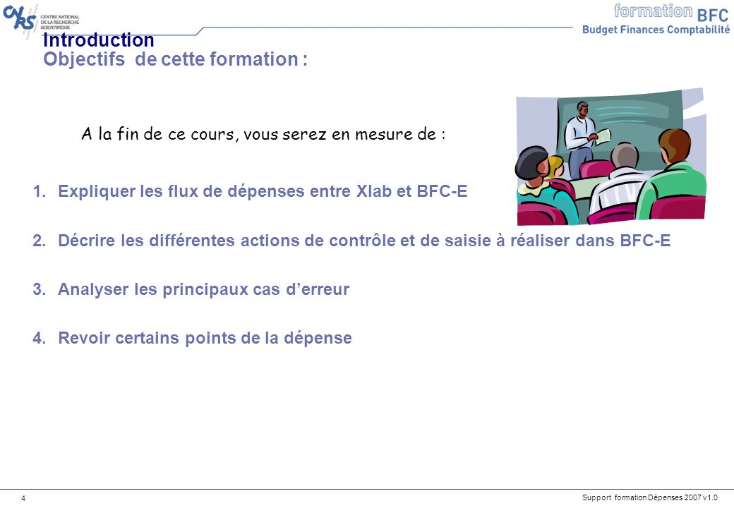 Support formation Dépenses 2007 v1.0 4 Introduction Objectifs de cette formation : 1.Expliquer les flux de dépenses entre Xlab et BFC-E 2.Décrire les